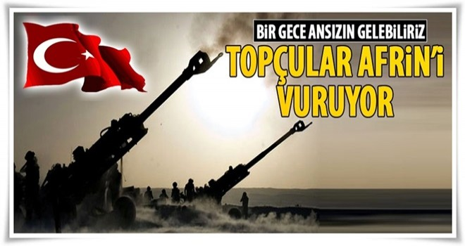 TSK'den Afrin'e yoğun topçu atışı