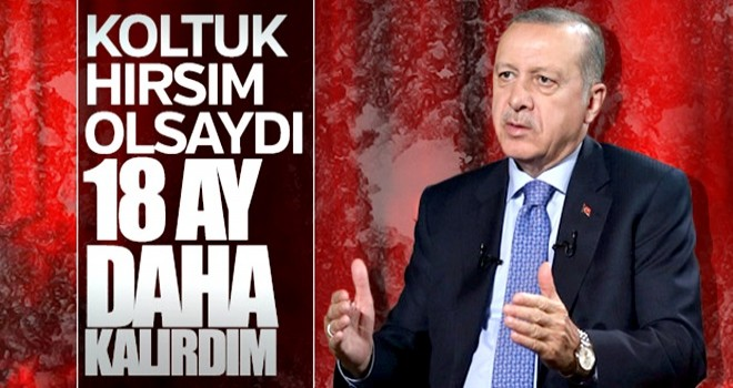 Erdoğan: Koltuk hırsı olsaydı, 17-18 ay daha imkan vardı