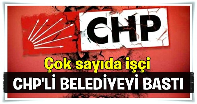 250 işçi CHP'li belediyeyi bastı