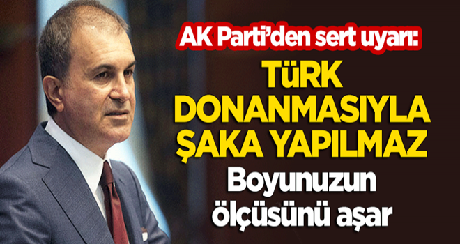 AK Parti'den sert uyarı: Türk donanmasıyla şaka yapılmaz, boyunuzun ölçüsünü aşar