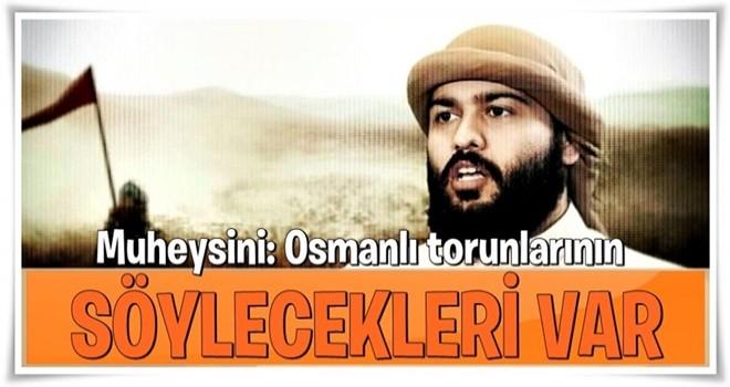 Muheysini: Osmanlı torunlarının söyleyecekleri var