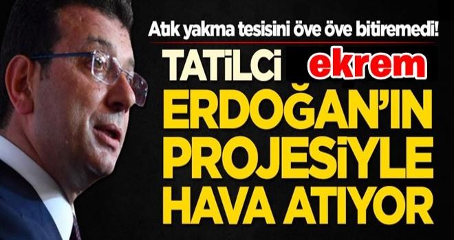 Tatilci ekrem, atık yakma tesisini öve öve bitiremedi! İmamoğlu, Erdoğan'ın projesiyle hava atıyor
