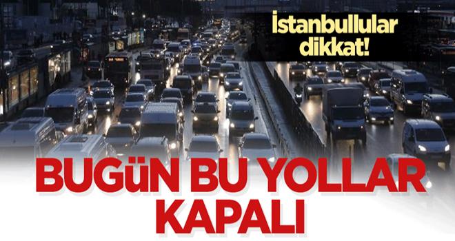 İstanbullular dikkat! Bugün bu yollar kapalı!