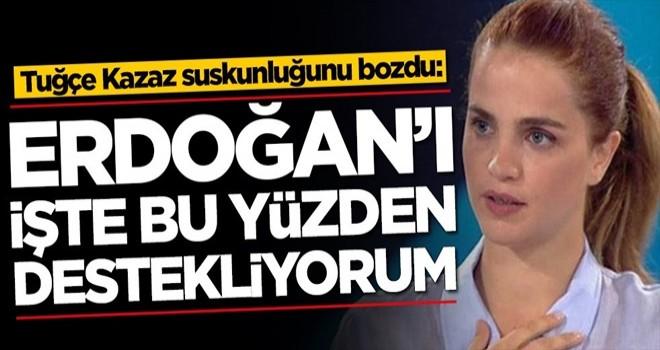 Tuğçe Kazaz suskunluğunu bozdu: Erdoğan'ı işte bu yüzden destekliyorum