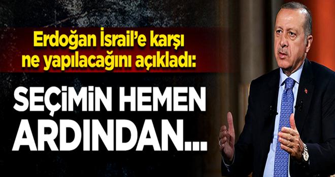 Erdoğan: İsrail'e karşı adımlarımızı atacağız