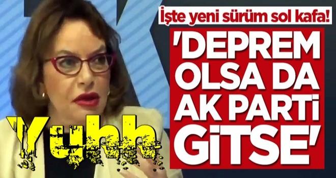 İşte yeni sürüm sol kafa! 'Deprem olsa da AK Parti gitse'