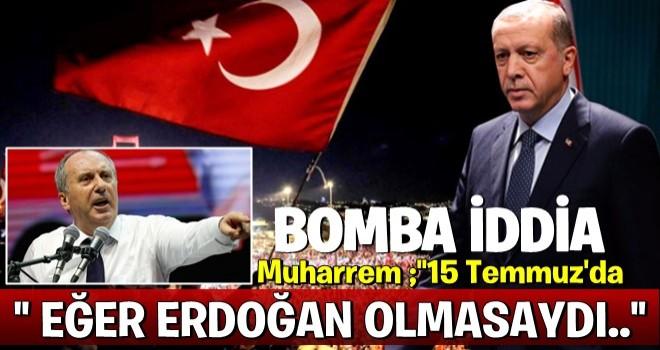 BOMBA İDDİA..'Muharrem İnce: O gün iyi ki Erdoğan vardı!'