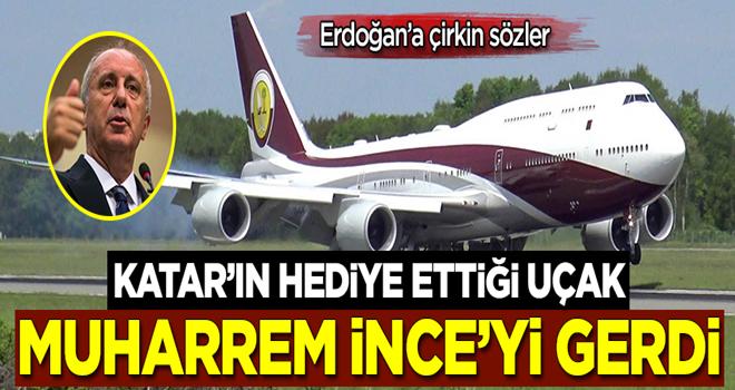 Erdoğan'a çirkin sözler! Katar'ın hediye ettiği uçak Muharrem İnce'yi gerdi
