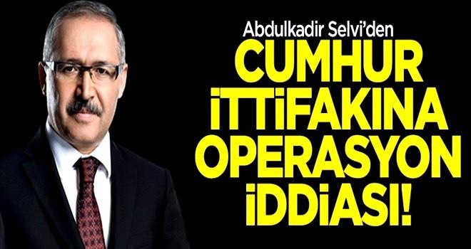Abdulkadir Selvi'den cumhur ittifakına operasyon iddiası!