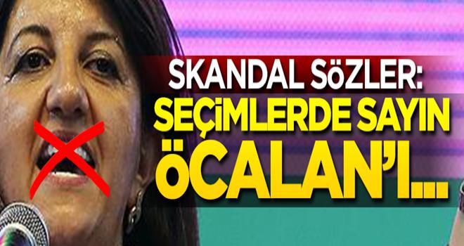 Skandal sözler: Seçimlerde sayın Öcalan'ı...