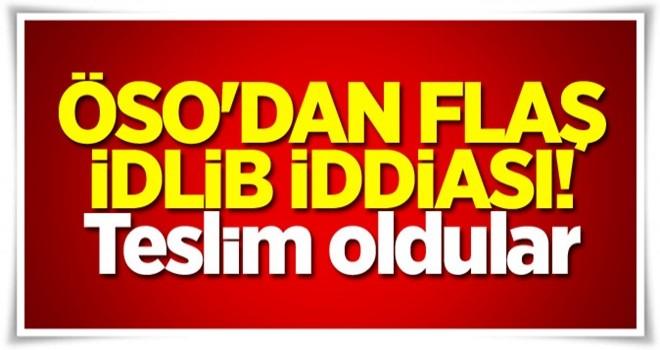 ÖSO'dan flaş İdlib iddiası! Teslim oldular