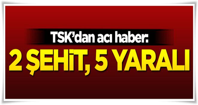 TSK'dan acı haber: 2 şehit, 5 yaralı