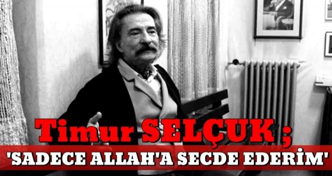 Timur Selçuk: ''Sadece Allah'a secde ederim''