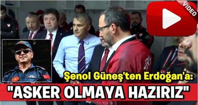 Şenol Güneş'ten Erdoğan'a: Asker olmaya hazırız