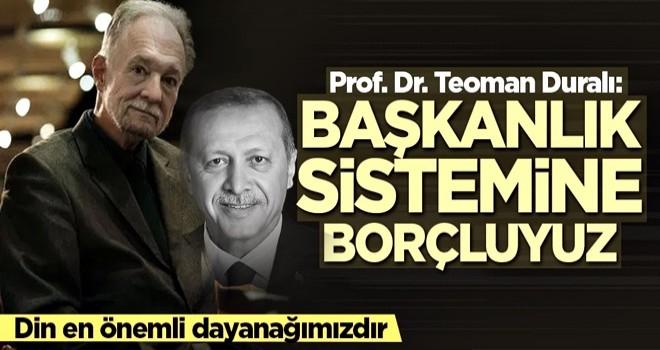 Prof. Dr. Teoman Duralı: Başkanlık sistemi olmasaydı felakete uğrardık