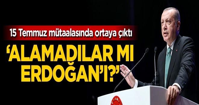 'Alamadılar mı Erdoğan'ı?'