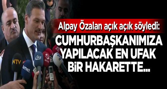 Alpay Özalan: Cumhurbaşkanımıza yapılacak en ufak bir hakarette...