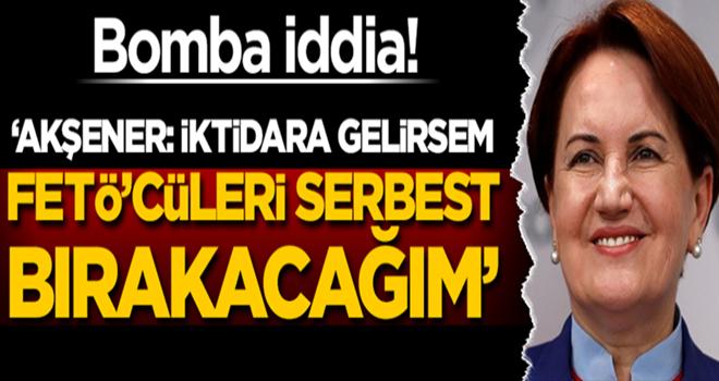 Bomba iddia! 'Akşener: İktidara gelirsem FETÖ'cüleri serbest bırakacağım'