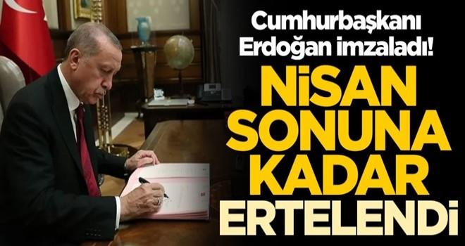 Cumhurbaşkanı Erdoğan imzaladı! Nisan sonuna kadar ertelendi
