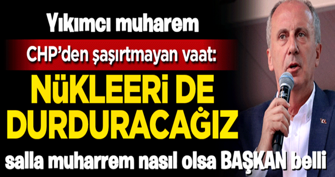 CHP'den şaşırtmayan vaat: Nükleeri de durduracağız