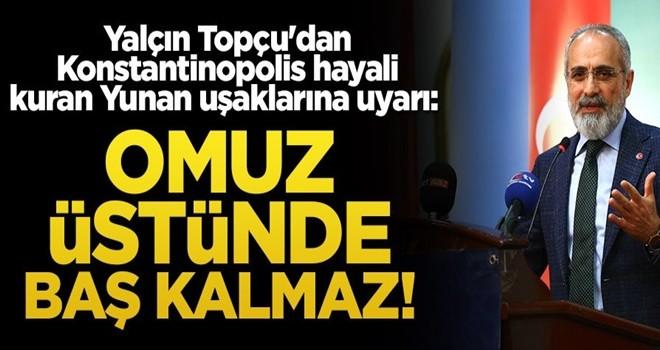 Yalçın Topçu'dan Konstantinopolis hayali kuran Yunan uşaklarına uyarı: Omuz üstünde baş kalmaz!