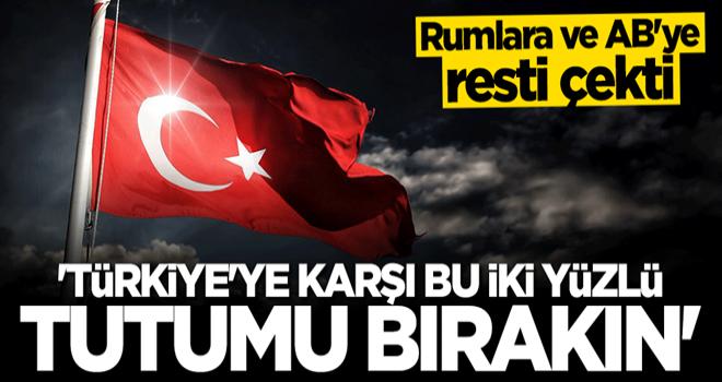 Rumlara ve AB'ye resti çekti: Türkiye'ye karşı iki yüzlü tutumu bırakın