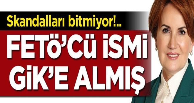Akşener'in partisinde skandallar bitmiyor... FETÖ'cüyü GİK üyesi yapmış!