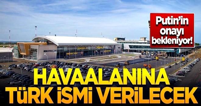Putin'in onayı bekleniyor! Havaalanına Türk ismi verilecek