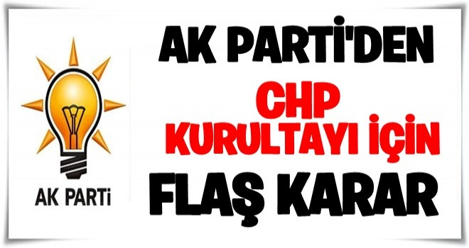 AK Parti'den CHP kurultayı ile ilgili flaş karar