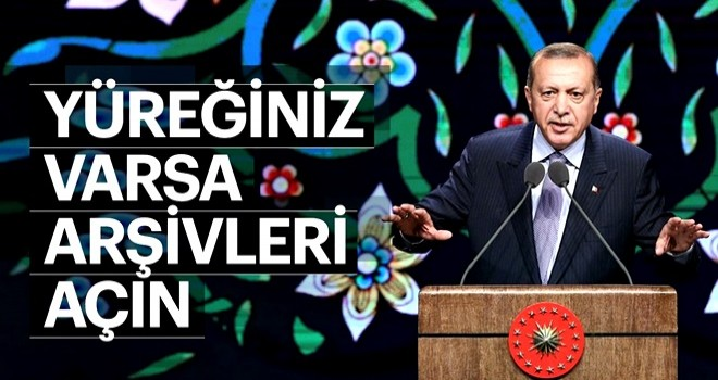 Cumhurbaşkanı Erdoğan: Yüreğiniz varsa gelin arşivleri açın