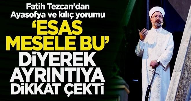 Fatih Tezcan'dan Ayasofya ve kılıç yorumu: Esas mesaj ve mesele bu