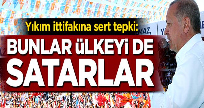 Erdoğan'dan yıkım ittifakına sert cevap: Bunlar ülkeyi de satarlar