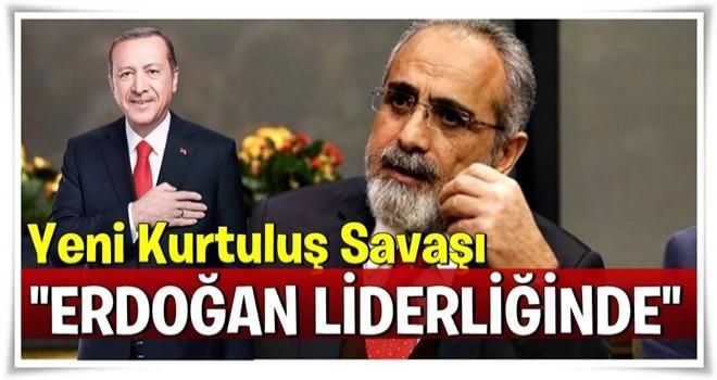 Yeni Kurtuluş Savaşı Erdoğan liderliğinde!