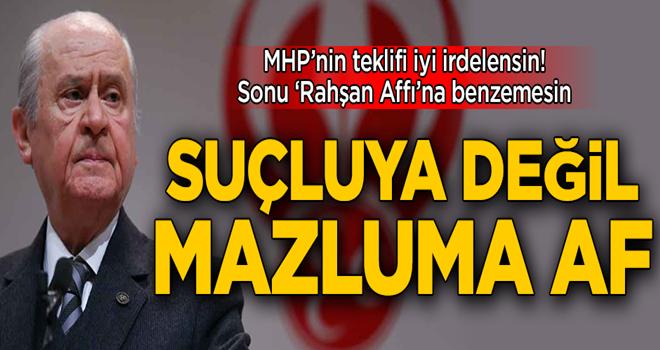MHP'nin teklifi iyi irdelensin, sonu 'Rahşan Affı'na benzemesin! Suçluya değil mazluma af