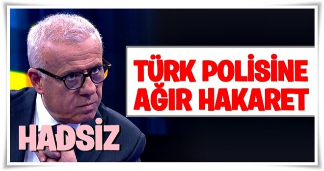 Ertuğrul Özkök'ten Türk polisine ağır hakaret