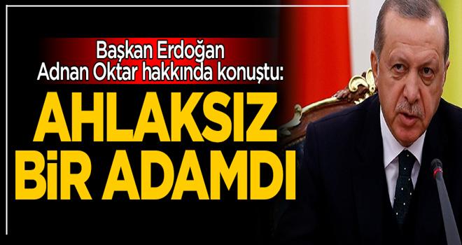 Başkan Erdoğan, Adnan Oktar hakkında konuştu: Ahlaksız bir adamdı