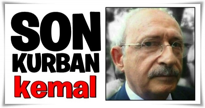 Son kurban Kılıçdaroğlu