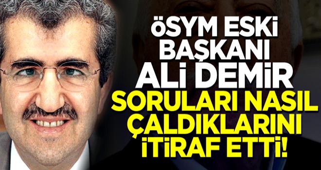 ÖSYM eski Başkanı Ali Demir FETÖ için soruları nasıl çaldıklarını itiraf etti!
