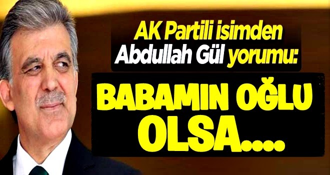 AK Partili isimden Gül yorumu: Korkumuz yok! Babamın oğlu olsa...