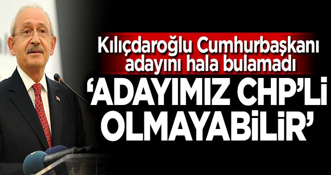 Kılıçdaroğlu: Adayımız CHP'li olmayabilir