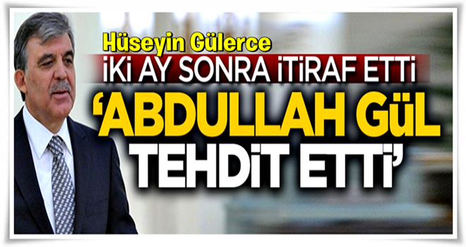 İki ay sonra itiraf etti: Abdullah Gül tehdit etti!