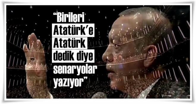 Erdoğan: Birileri Atatürk'e Atatürk dedik diye senaryolar yazıyor