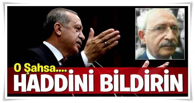 Erdoğan sert çıktı: O şahsa haddini bildirin