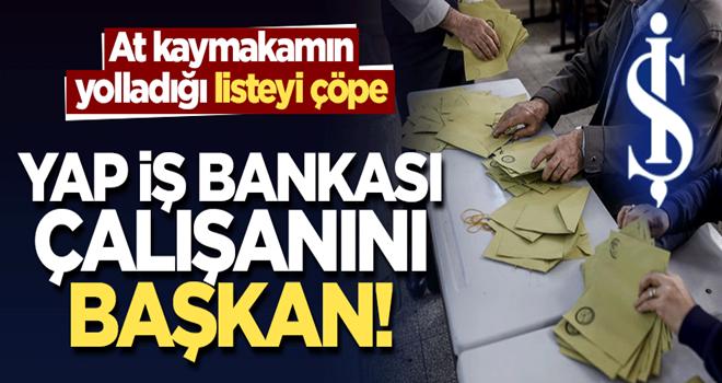 At kaymakamın yolladığı listeyi çöpe, yap İş Bankası çalışanını başkan!