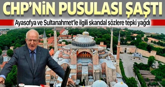 CHP'nin pusulası şaştı! Ayasofya ve Sultanahmet konusunda skandal sözler