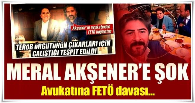 Akşener'in avukatına FETÖ davası!