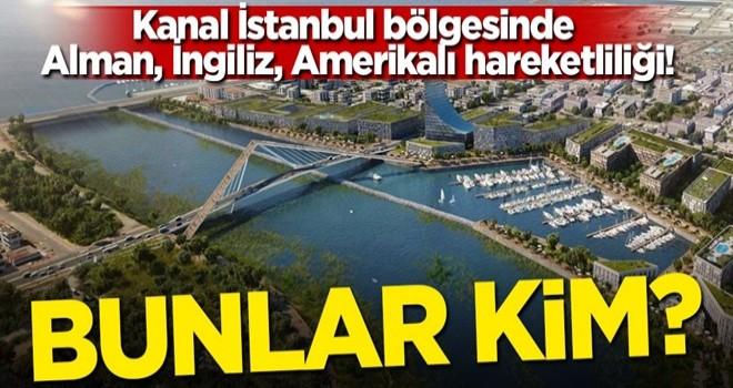 Kanal İstanbul bölgesinde Alman, İngiliz, Amerikalı hareketliliği! Bunlar kim?