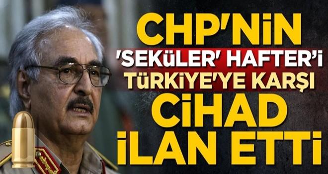 CHP'nin 'seküler' Hafter'i, Türkiye'ye karşı cihad ilan etti