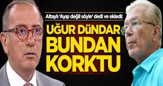 Fatih Altaylı: Uğur Dündar bundan korktu