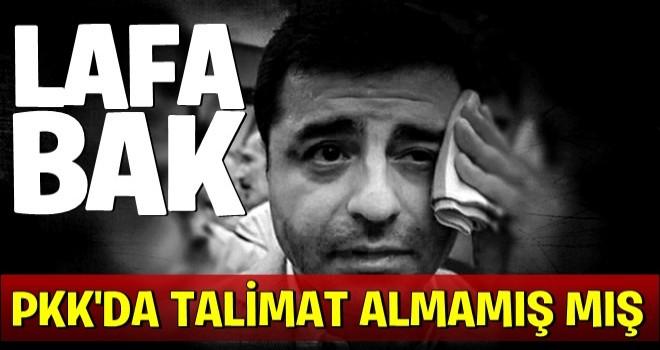 Lafa bak! Demirtaş PKK'dan talimat gelse kabul etmezmiş